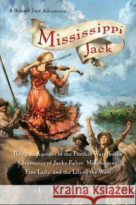 Mississippi Jack: Being an Account of the Further Waterborne Adventures of Jacky Faber, Midshipman, Fine Lady, and Lily of the West Louis A. Meyer 9780152066321 Houghton Mifflin Harcourt (HMH)