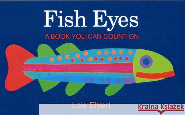 Fish Eyes: A Book You Can Count on Lois Ehlert Lois Ehlert 9780152162818
