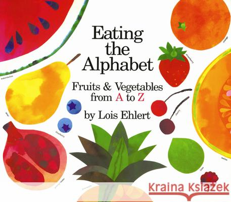 Eating the Alphabet: Fruits & Vegetables from A to Z Lois Ehlert 9780152244361