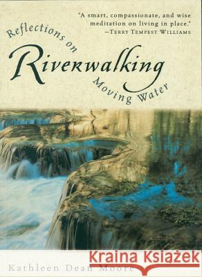 Riverwalking: Reflections on Moving Water Kathleen Dean Moore 9780156004619