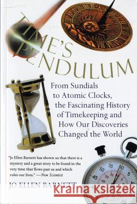 Time's Pendulum: From Sundials to Atomic Clocks, the Fascinating History of Tfrom Sundials to Atomic Clocks, the Fascinating History of Jo Ellen Barnett 9780156006491