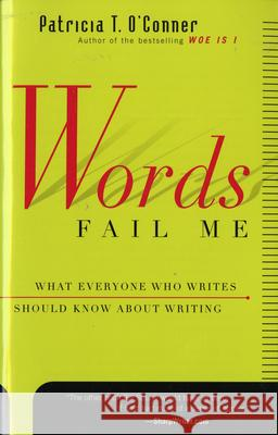 Words Fail Me: What Everyone Who Writes Should Know about Writing Patricia T. O'Conner 9780156010870