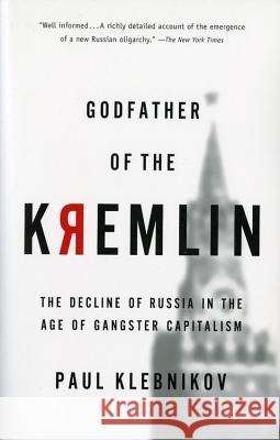 Godfather of the Kremlin: The Decline of Russia in the Age of Gangster Capitalism Paul Klebnikov 9780156013307