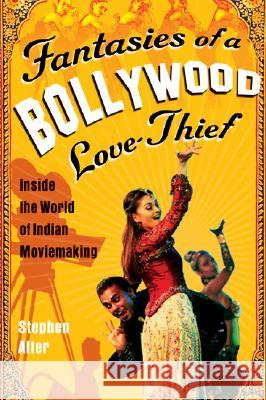Fantasies of a Bollywood Love Thief: Inside the World of Indian Moviemaking Stephen Alter 9780156030847