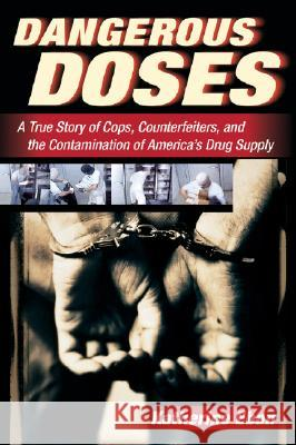 Dangerous Doses: A True Story of Cops, Counterfeiters, and the Contamination of America's Drug Supply Katherine Eban 9780156030854