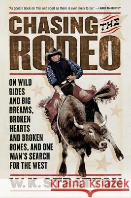 Chasing the Rodeo: On Wild Rides and Big Dreams, Broken Hearts and Broken Bones, and One Man's Search for the West W. K. Stratton 9780156031219