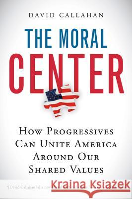 The Moral Center: How Progressives Can Unite America Around Our Shared Values David Callahan 9780156032988