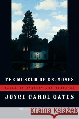 The Museum of Dr. Moses: Tales of Mystery and Suspense Joyce Carol Oates 9780156033428