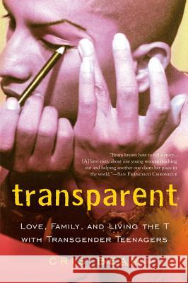 Transparent: Love, Family, and Living the T with Transgender Teenagers Cris Beam 9780156033770