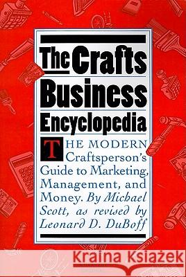 The Crafts Business Encyclopedia: The Modern Craftsperson's Guide to Marketing, Management, and Money Michael Scott Leonard D. DuBoff Michael Scott 9780156227261