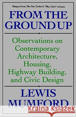 From the Ground Up: Observations on Contemporary Architecture, Housing, Highway Building, and Civic Design Lewis Mumford Mumford 9780156340199