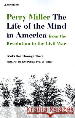 The Life of the Mind in America: From the Revolution to the Civil War, Books One Through Three Perry Miller Elizabeth W. Miller 9780156519908