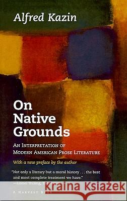On Native Grounds: An Interpretation of Modern American Prose Literature Alfred Kazin Alfred Kazin 9780156687508