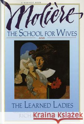 The School for Wives and the Learned Ladies, by Moliere: Two Comedies in an Acclaimed Translation. Moliere                                  Richard Wilbur 9780156795029