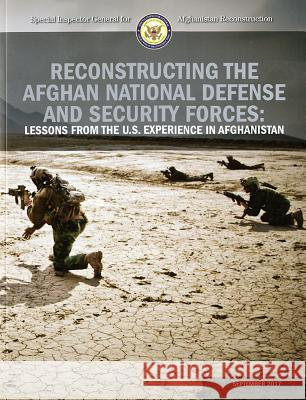 Reconstructing the Afghan National Defense and Security Forces: Lessons from the U.S. Experience in Afghanistan Special Inspector General for Afghanista 9780160948312