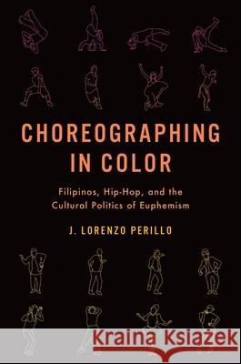 Choreographing in Color: Filipinos, Hip-Hop, and the Cultural Politics of Euphemism J. Lorenzo Perillo 9780190054281