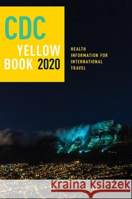 CDC Yellow Book 2020: Health Information for International Travel Centers For Disease Control and P (cdc) Gary W. Brunette Jeffrey B. Nemhauser 9780190065973