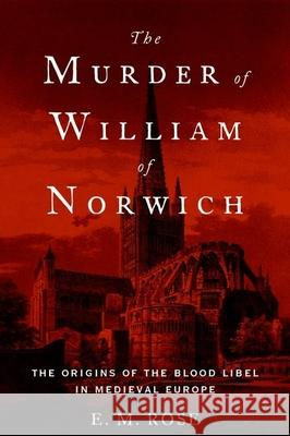 The Murder of William of Norwich: The Origins of the Blood Libel in Medieval Europe Emily Rose 9780190219628