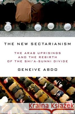 The New Sectarianism: The Arab Uprisings and the Rebirth of the Shi'a-Sunni Divide Geneive Abdo 9780190233143