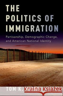 The Politics of Immigration: Partisanship, Demographic Change, and American National Identity Tom K. Wong 9780190235314