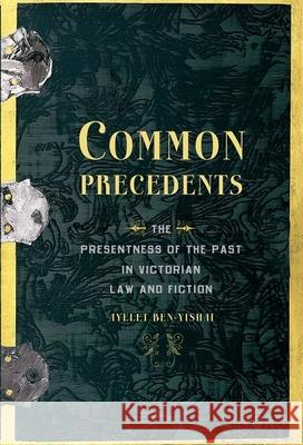 Common Precedents: The Presentness of the Past in Victorian Law and Fiction Ayelet Ben-Yishai 9780190236854