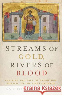 Streams of Gold, Rivers of Blood: The Rise and Fall of Byzantium, 955 A.D. to the First Crusade Anthony Kaldellis 9780190253226