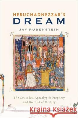 Nebuchadnezzar's Dream: The Crusades, Apocalyptic Prophecy, and the End of History Jay Rubenstein 9780190274207