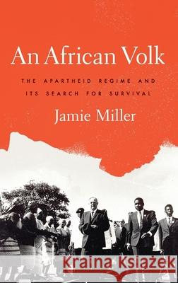 An African Volk: The Apartheid Regime and Its Search for Survival Jamie Miller 9780190274832