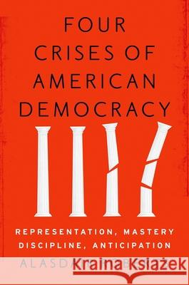 Four Crises of American Democracy: Representation, Mastery, Discipline, Anticipation Alasdair Roberts 9780190459895 Oxford University Press, USA