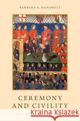 Ceremony and Civility : Civic Culture in Late Medieval London Barbara Hanawalt 9780190490409