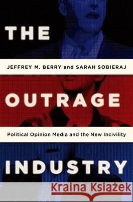 The Outrage Industry: Political Opinion Media and the New Incivility Jeffrey M. Berry Sarah Sobieraj 9780190498467