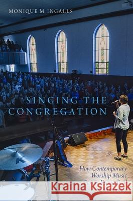 Singing the Congregation: How Contemporary Worship Music Forms Evangelical Community Monique Marie Ingalls 9780190499648