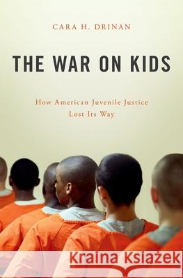 The War on Kids: How American Juvenile Justice Lost Its Way Cara H. Drinan 9780190605551