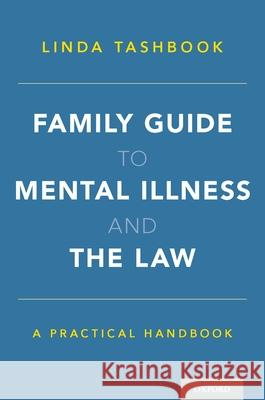 Family Guide to Mental Illness and the Law: A Practical Handbook Linda Tashbook 9780190622220
