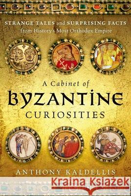 A Cabinet of Byzantine Curiosities: Strange Tales and Surprising Facts from History's Most Orthodox Empire Anthony Kaldellis 9780190625948