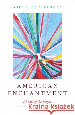 American Enchantment: Rituals of the People in the Post-Revolutionary World Michelle Sizemore 9780190627539
