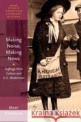 Making Noise, Making News: Suffrage Print Culture and U.S. Modernism Mary Chapman 9780190634506