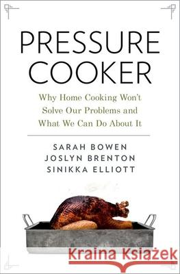 Pressure Cooker: Why Home Cooking Won't Solve Our Problems and What We Can Do About It Sarah Bowen Joslyn Brenton Sinikka Elliott 9780190663308