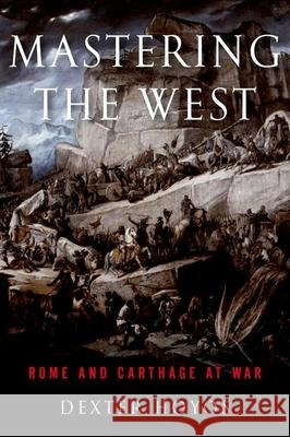 Mastering the West : Rome and Carthage at War Dexter Hoyos 9780190663452