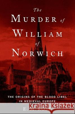 The Murder of William of Norwich: The Origins of the Blood Libel in Medieval Europe E. M. Rose 9780190679194