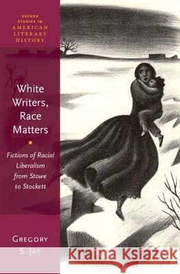 White Writers, Race Matters: Fictions of Racial Liberalism from Stowe to Stockett Gregory S. Jay 9780190687229