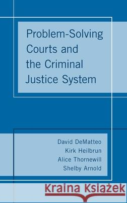Problem-Solving Courts and the Criminal Justice System David Dematteo Kirk Heilbrun Shelby Arnold 9780190844820