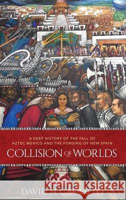 Collision of Worlds: A Deep History of the Fall of Aztec Mexico and the Forging of New Spain David Carballo 9780190864354