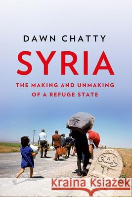 Syria: The Making and Unmaking of a Refuge State Dawn Chatty 9780190876067