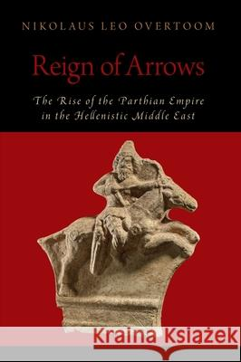 Reign of Arrows: The Rise of the Parthian Empire in the Hellenistic Middle East Nikolaus Lee Overtoom   9780190888329