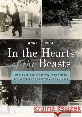 In the Hearts of the Beasts: How American Behavioral Scientists Rediscovered the Emotions of Animals Anne C. Rose 9780190935610