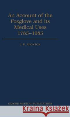 An Account of the Foxglove and Its Medical Uses 1785-1985 Jeffrey K. Aronson William Withering 9780192615015
