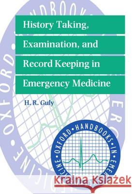History Taking, Examination, and Record Keeping in Emergency Medicine H. R. Guly Henry R. Guly 9780192624611