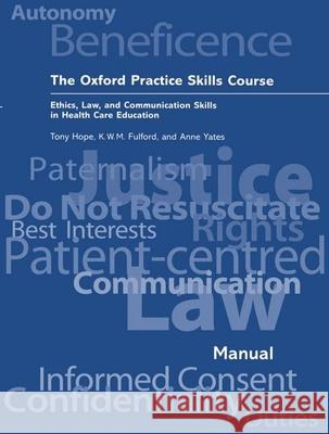 The Oxford Practice Skills Course: Ethics, Law, and Communication Skills in Health Care Education R. A. Hope K. W. M. Fulford Anne Yates 9780192627544