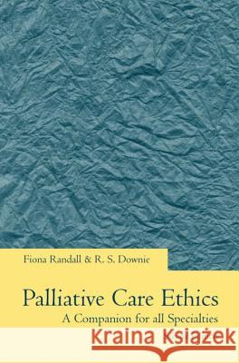 Palliative Care Ethics: A Companion for All Specialties Fiona Randall Robin Downie R. S. Downie 9780192630681
